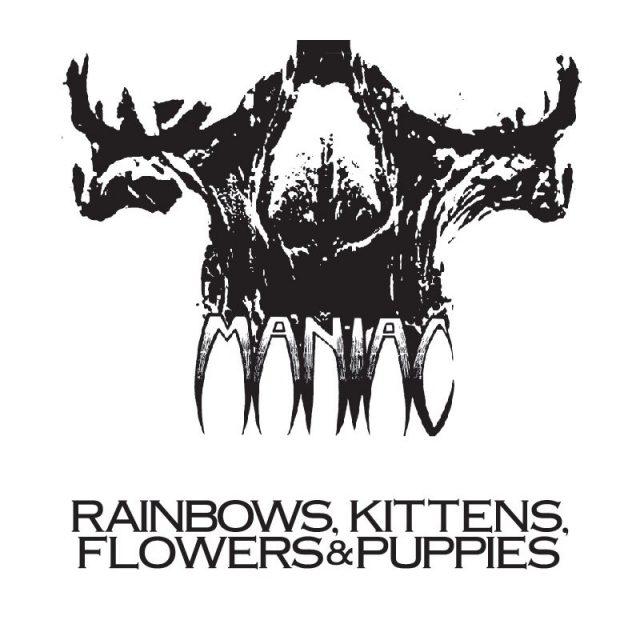 MANIAC-pre-Wargasm-Rainbows-Kittens-Flowers-Puppies